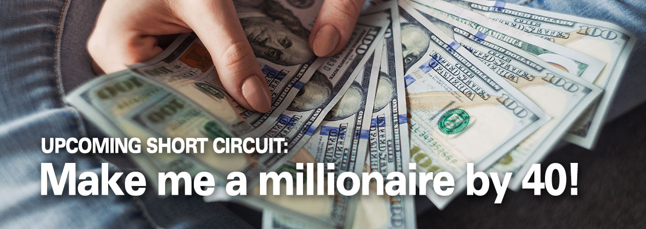 Upcoming Short Circuit: Make me a millionaire by 40